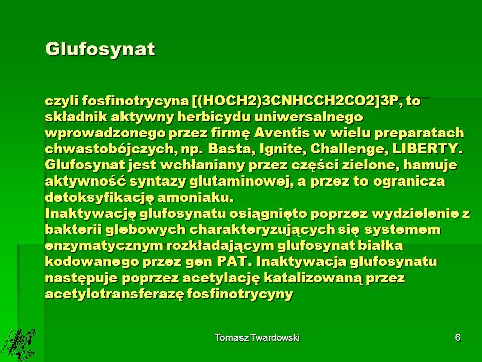 Glufosynat czyli fosfinotrycyna [(HOCH2)3CNHCCH2CO2]3P, to składnik aktywny herbicydu uniwersalnego wprowadzonego przez firmę Aventis w wielu preparatach chwastobójczych, np. Basta, Ignite, Challenge, LIBERTY. Glufosynat jest wchłaniany przez części zielone, hamuje aktywność syntazy glutaminowej, a przez to ogranicza detoksyfikację amoniaku. Inaktywację glufosynatu osiągnięto poprzez wydzielenie z bakterii glebowych charakteryzujących się systemem enzymatycznym rozkładającym glufosynat białka kodowanego przez gen PAT. Inaktywacja glufosynatu następuje poprzez acetylację katalizowaną przez acetylotransferazę fosfinotrycyny